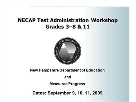 1 NECAP Test Administration Workshop Grades 3–8 & 11 Dates: September 9, 10, 11, 2009 New Hampshire Department of Education and Measured Progress.
