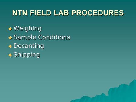NTN FIELD LAB PROCEDURES  Weighing  Sample Conditions  Decanting  Shipping.