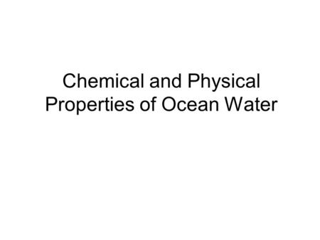 Chemical and Physical Properties of Ocean Water. Ocean water has chemical and physical properties. Chemical properties are what it is made of, and what.