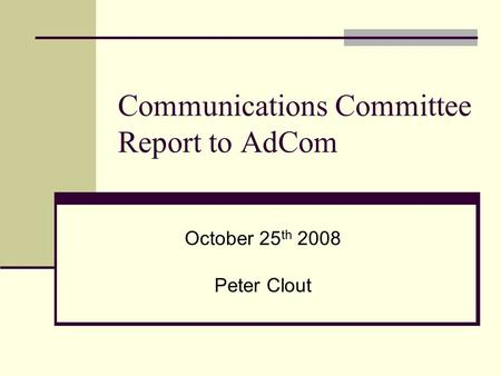 Communications Committee Report to AdCom October 25 th 2008 Peter Clout.
