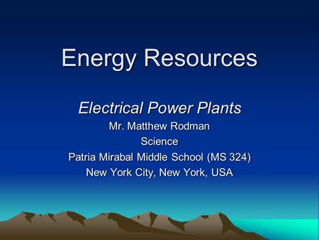 Energy Resources Electrical Power Plants Mr. Matthew Rodman Science Patria Mirabal Middle School (MS 324) New York City, New York, USA.