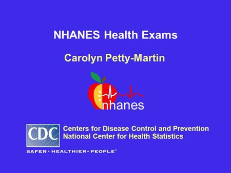 NHANES Health Exams Carolyn Petty-Martin Centers for Disease Control and Prevention National Center for Health Statistics.