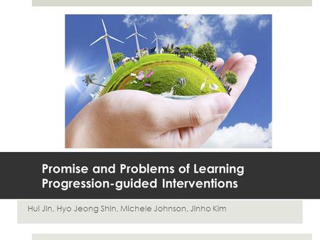 Promise and Problems of Learning Progression-guided Interventions Hui Jin, Hyo Jeong Shin, Michele Johnson, Jinho Kim.