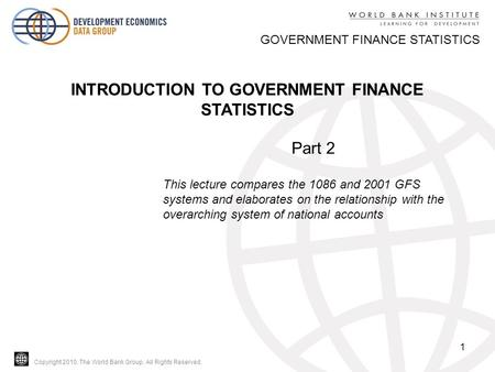 Copyright 2010, The World Bank Group. All Rights Reserved. 1 GOVERNMENT FINANCE STATISTICS INTRODUCTION TO GOVERNMENT FINANCE STATISTICS Part 2 This lecture.
