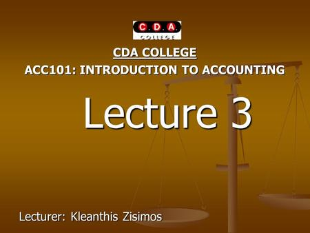 CDA COLLEGE ACC101: INTRODUCTION TO ACCOUNTING Lecture 3 Lecture 3 Lecturer: Kleanthis Zisimos.