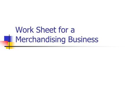 Work Sheet for a Merchandising Business. Review Accounting Cycle for every Fiscal Period: 1. 2. 3. 4.