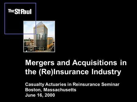 Mergers and Acquisitions in the (Re)Insurance Industry Casualty Actuaries in Reinsurance Seminar Boston, Massachusetts June 16, 2000.