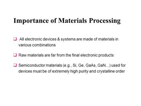 Importance of Materials Processing  All electronic devices & systems are made of materials in various combinations  Raw materials are far from the final.