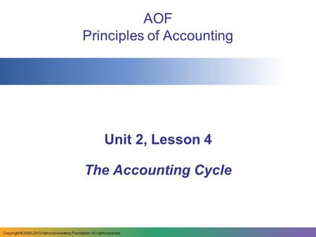 AOF Principles of Accounting Unit 2, Lesson 4 The Accounting Cycle Copyright © 2008–2012 National Academy Foundation. All rights reserved.