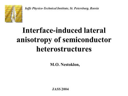 Interface-induced lateral anisotropy of semiconductor heterostructures M.O. Nestoklon, Ioffe Physico-Technical Institute, St. Petersburg, Russia JASS 2004.