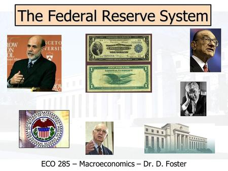 The Federal Reserve System ECO 285 – Macroeconomics – Dr. D. Foster.