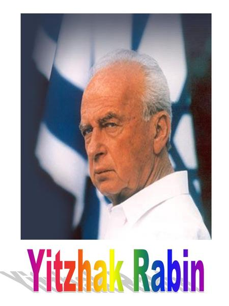 Yitzhak Rabin: Yitzhak Rabin was our Prime Minister who was murdered. He was born in 1922 and murdered in 1995. He did every thing to get peace. Yitzhak.