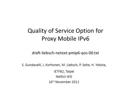 Quality of Service Option for Proxy Mobile IPv6 draft-liebsch-netext-pmip6-qos-00.txt S. Gundavelli, J. Korhonen, M. Liebsch, P. Seite, H. Yokota, IETF82,