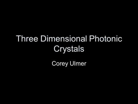 Three Dimensional Photonic Crystals Corey Ulmer. Outline What are Photonic Crystals/Why Important? How They Work Manufacturing Challenges Manufacturing.