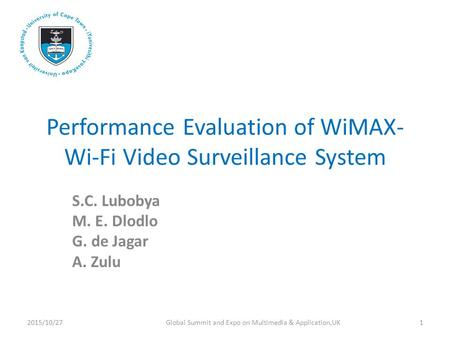Performance Evaluation of WiMAX- Wi-Fi Video Surveillance System S.C. Lubobya M. E. Dlodlo G. de Jagar A. Zulu 2015/10/271Global Summit and Expo on Multimedia.