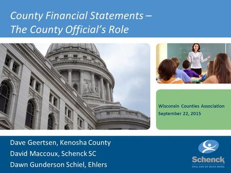 County Financial Statements – The County Official's Role Dave Geertsen, Kenosha County David Maccoux, Schenck SC Dawn Gunderson Schiel, Ehlers Wisconsin.