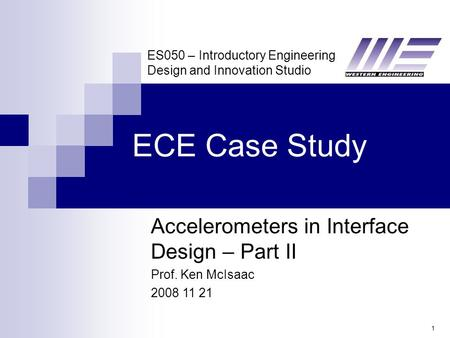 ES050 – Introductory Engineering Design and Innovation Studio 1 ECE Case Study Accelerometers in Interface Design – Part II Prof. Ken McIsaac 2008 11 21.
