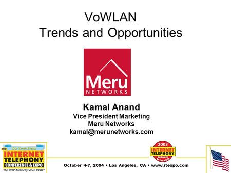 October 4-7, 2004 Los Angeles, CA  VoWLAN Trends and Opportunities Kamal Anand Vice President Marketing Meru Networks