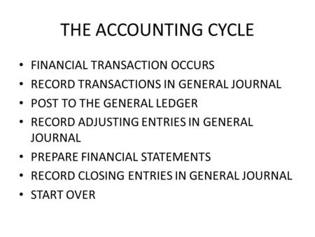 THE ACCOUNTING CYCLE FINANCIAL TRANSACTION OCCURS RECORD TRANSACTIONS IN GENERAL JOURNAL POST TO THE GENERAL LEDGER RECORD ADJUSTING ENTRIES IN GENERAL.