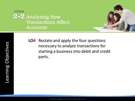 Learning Objectives © 2014 Cengage Learning. All Rights Reserved. LO4 Restate and apply the four questions necessary to analyze transactions for starting.