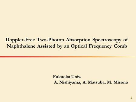 Fukuoka Univ. A. Nishiyama, A. Matsuba, M. Misono Doppler-Free Two-Photon Absorption Spectroscopy of Naphthalene Assisted by an Optical Frequency Comb.