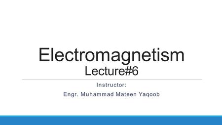 Electromagnetism Lecture#6 Instructor: Engr. Muhammad Mateen Yaqoob.