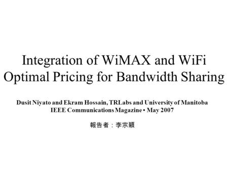 Integration of WiMAX and WiFi Optimal Pricing for Bandwidth Sharing Dusit Niyato and Ekram Hossain, TRLabs and University of Manitoba IEEE Communications.