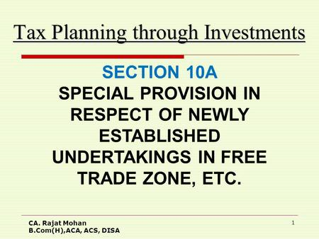 CA. Rajat Mohan B.Com(H),ACA, ACS, DISA 1 Tax Planning through Investments SECTION 10A SPECIAL PROVISION IN RESPECT OF NEWLY ESTABLISHED UNDERTAKINGS IN.