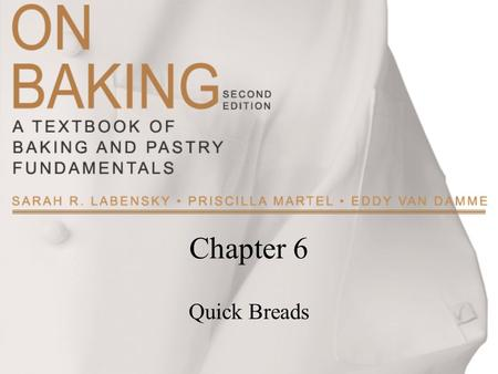 Chapter 6 Quick Breads. Copyright ©2009 by Pearson Education, Inc. Upper Saddle River, New Jersey 07458 All rights reserved. On Baking: A Textbook of.