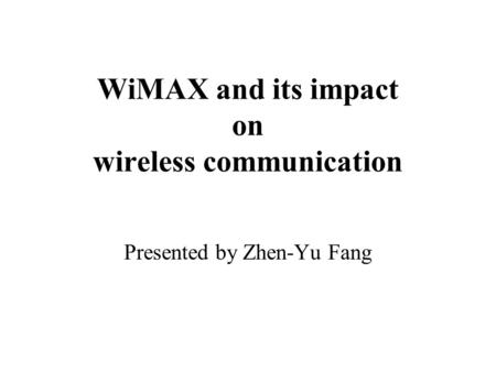 WiMAX and its impact on wireless communication Presented by Zhen-Yu Fang.