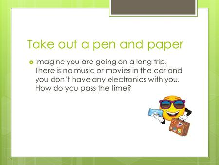 Take out a pen and paper  Imagine you are going on a long trip. There is no music or movies in the car and you don't have any electronics with you. How.