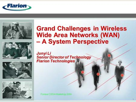 1 Purdue CWSA Workshop 2004 Grand Challenges in Wireless Wide Area Networks (WAN) – A System Perspective Junyi Li Senior Director of Technology Flarion.