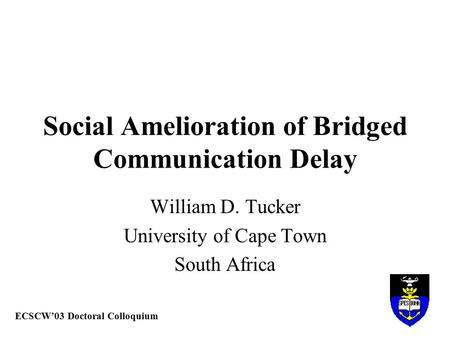 Social Amelioration of Bridged Communication Delay William D. Tucker University of Cape Town South Africa ECSCW'03 Doctoral Colloquium.