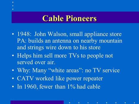 Cable Pioneers 1948: John Walson, small appliance store PA: builds an antenna on nearby mountain and strings wire down to his store Helps him sell more.