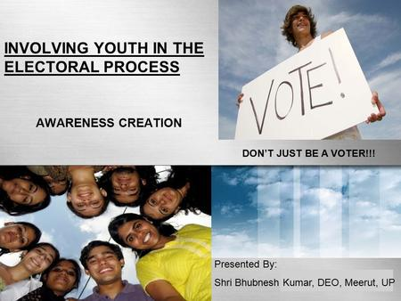 INVOLVING YOUTH IN THE ELECTORAL PROCESS AWARENESS CREATION DON'T JUST BE A VOTER!!! Presented By: Shri Bhubnesh Kumar, DEO, Meerut, UP.