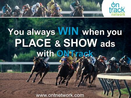 You always WIN when you PLACE & SHOW ads with ONTrack www.ontnetwork.com.