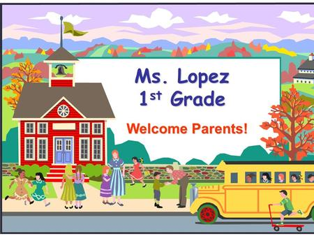Ms. Lopez 1 st Grade Welcome Parents!. All About Mrs. Lopez Born and raised in Miami, FL This is my 5 th year teaching I graduated from Florida Atlantic.