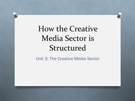 How the Creative <strong>Media</strong> Sector is Structured Unit 3: The Creative <strong>Media</strong> Sector.