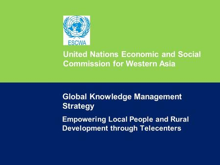 United Nations Economic and Social Commission for Western Asia Empowering Local People and Rural Development through Telecenters Global Knowledge Management.