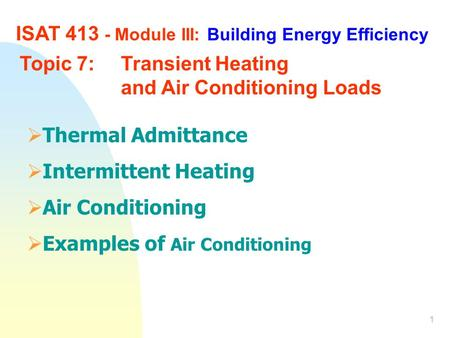 1 ISAT 413 - Module III: Building Energy Efficiency Topic 7: Transient Heating and Air Conditioning Loads  Thermal Admittance  Intermittent Heating 