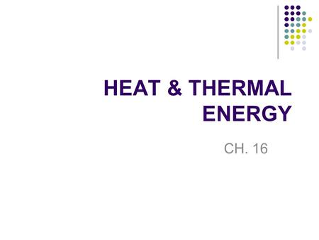 HEAT & THERMAL ENERGY CH. 16. State indicator 17. Demonstrate that thermal energy can be transferred by conduction, convection or radiation (e.g., through.