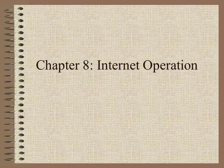 Chapter 8: Internet Operation. Network Classes Class A: Few networks, each with many hosts All addresses begin with binary 0 Class B: Medium networks,