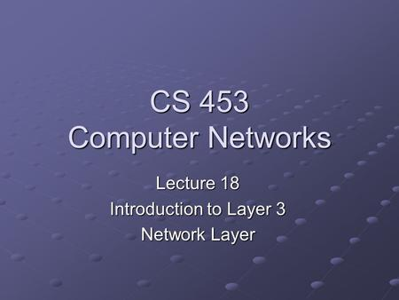 CS 453 Computer Networks Lecture 18 Introduction to Layer 3 Network Layer.
