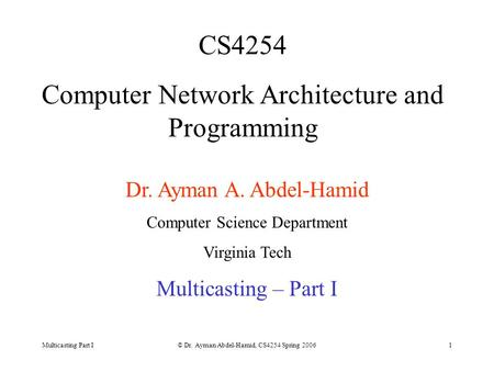 Multicasting Part I© Dr. Ayman Abdel-Hamid, CS4254 Spring 20061 CS4254 Computer Network Architecture and Programming Dr. Ayman A. Abdel-Hamid Computer.