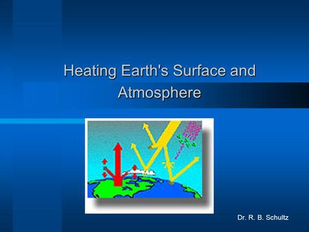 Heating Earth's Surface and Atmosphere Dr. R. B. Schultz.