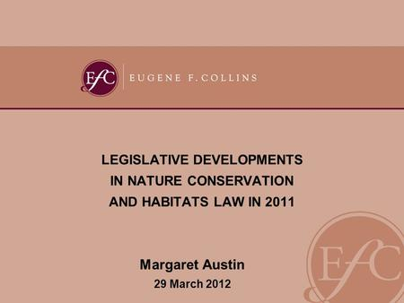 LEGISLATIVE DEVELOPMENTS IN NATURE CONSERVATION AND HABITATS LAW IN 2011 Margaret Austin 29 March 2012.