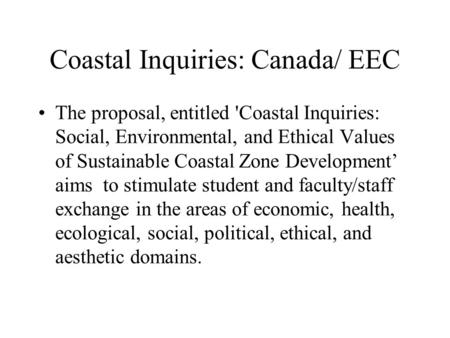 Coastal Inquiries: Canada/ EEC The proposal, entitled 'Coastal Inquiries: Social, Environmental, and Ethical Values of Sustainable Coastal Zone Development'