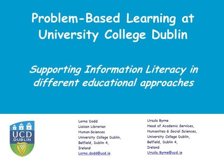 Problem-Based Learning at University College Dublin Lorna Dodd Liaison Librarian Human Sciences University College Dublin, Belfield, Dublin 4, Ireland.