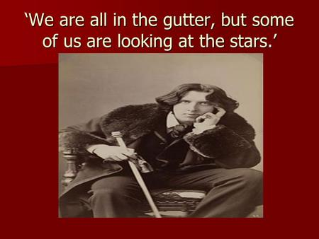 'We are all in the gutter, but some of us are looking at the stars.'