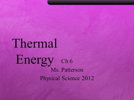 Thermal Energy Ch 6 Ms. Patterson Physical Science 2012.